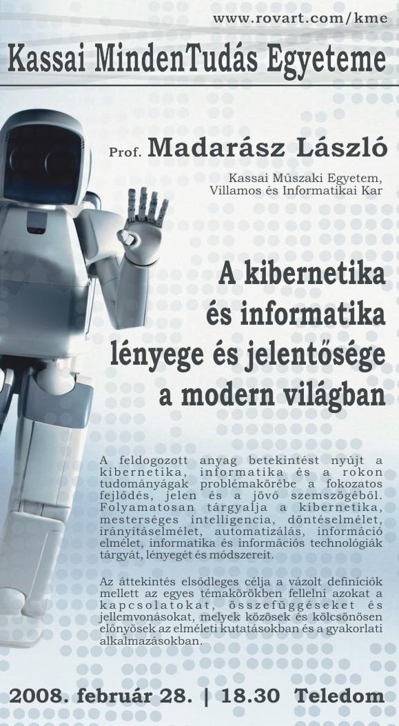 MADARÁSZ LÁSZLÓ : A feldogozott anyag betekintést nyújt a kibernetika, informatika és a rokon tudományágak problémakörébe a fokozatos fejlõdés, jelen és a jövõ szemszögébõl. Folyamatosan tárgyalja a kibernetika, mesterséges intelligencia, döntéselmélet, irányításelmélet, automatizálás, információ elmélet, informatika és információs technológiák tárgyát, lényegét és módszereit. Az áttekintés elsõdleges célja a vázolt definíciók mellett az egyes témakörökben fellelni azokat a kapcsolatokat, összefüggéseket és jellemvonásokat, melyek közösek és kölcsönösen elõnyösek az elméleti kutatásokban és a gyakorlati alkalmazásokban.